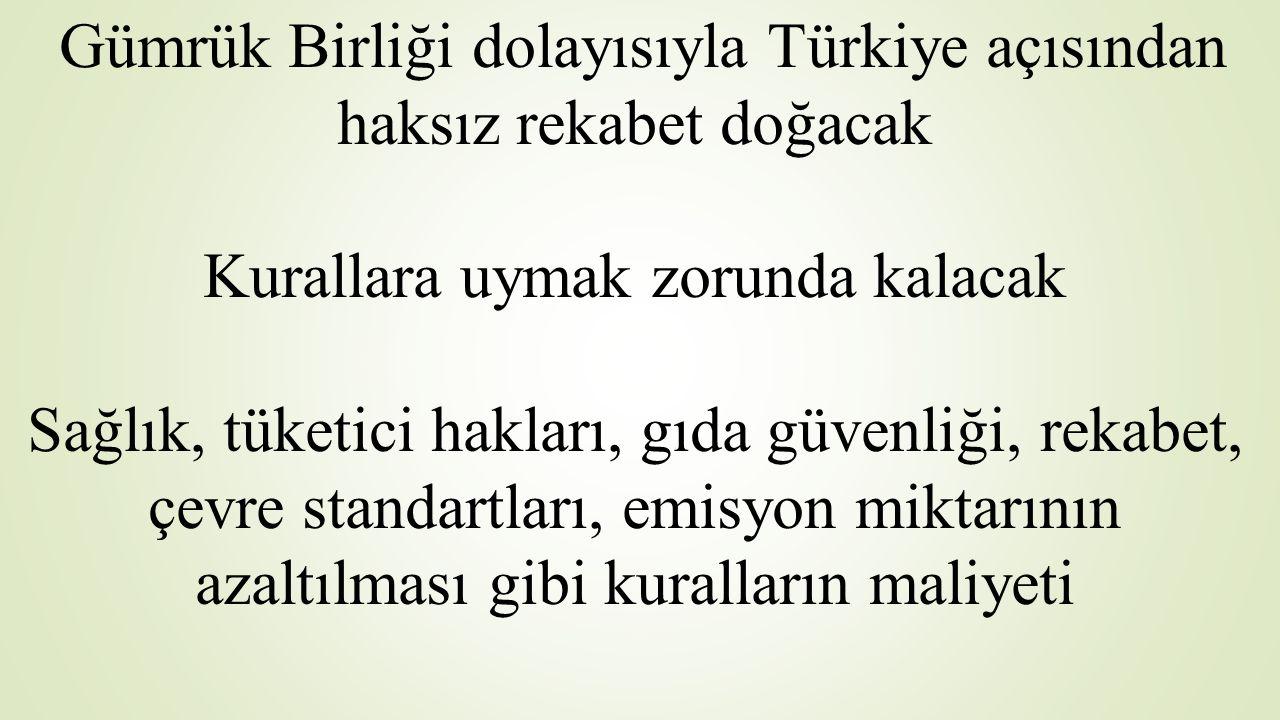 Gümrük Birliği dolayısıyla Türkiye açısından haksız rekabet doğacak Kurallara uymak zorunda kalacak Sağlık, tüketici hakları, gıda güvenliği, rekabet, çevre standartları, emisyon miktarının azaltılması gibi kuralların maliyeti