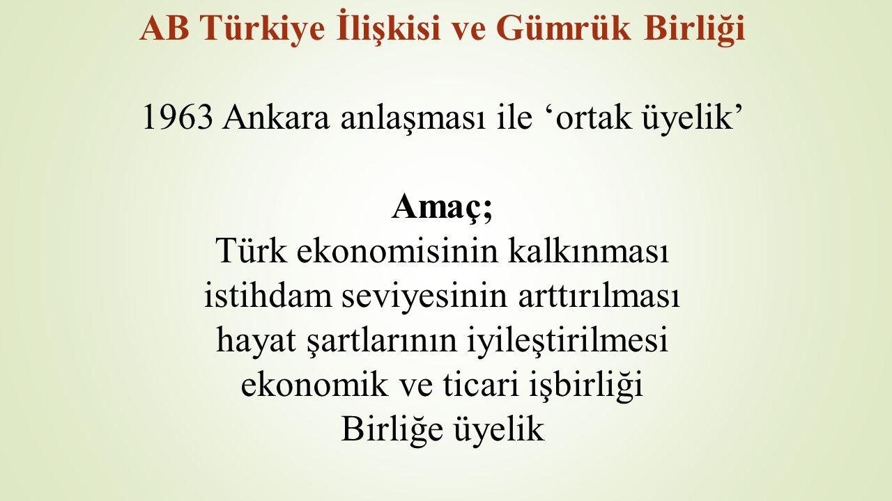 AB Türkiye İlişkisi ve Gümrük Birliği 1963 Ankara anlaşması ile 'ortak üyelik' Amaç; Türk ekonomisinin kalkınması istihdam seviyesinin arttırılması hayat şartlarının iyileştirilmesi ekonomik ve ticari işbirliği Birliğe üyelik