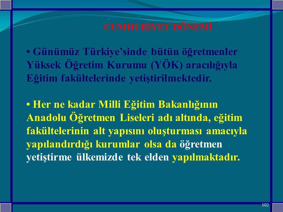 CUMHURİYET DÖNEMİ • Günümüz Türkiye'sinde bütün öğretmenler Yüksek Öğretim Kurumu (YÖK) aracılığıyla Eğitim fakültelerinde yetiştirilmektedir.