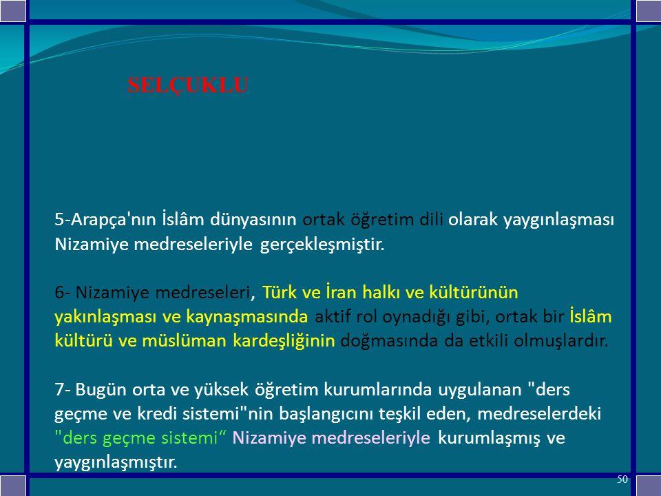 5-Arapça nın İslâm dünyasının ortak öğretim dili olarak yaygınlaşması Nizamiye medreseleriyle gerçekleşmiştir. 6- Nizamiye medreseleri, Türk ve İran halkı ve kültürünün yakınlaşması ve kaynaşmasında aktif rol oynadığı gibi, ortak bir İslâm kültürü ve müslüman kardeşliğinin doğmasında da etkili olmuşlardır. 7- Bugün orta ve yüksek öğretim kurumlarında uygulanan ders geçme ve kredi sistemi nin başlangıcını teşkil eden, medreselerdeki ders geçme sistemi Nizamiye medreseleriyle kurumlaşmış ve yaygınlaşmıştır.