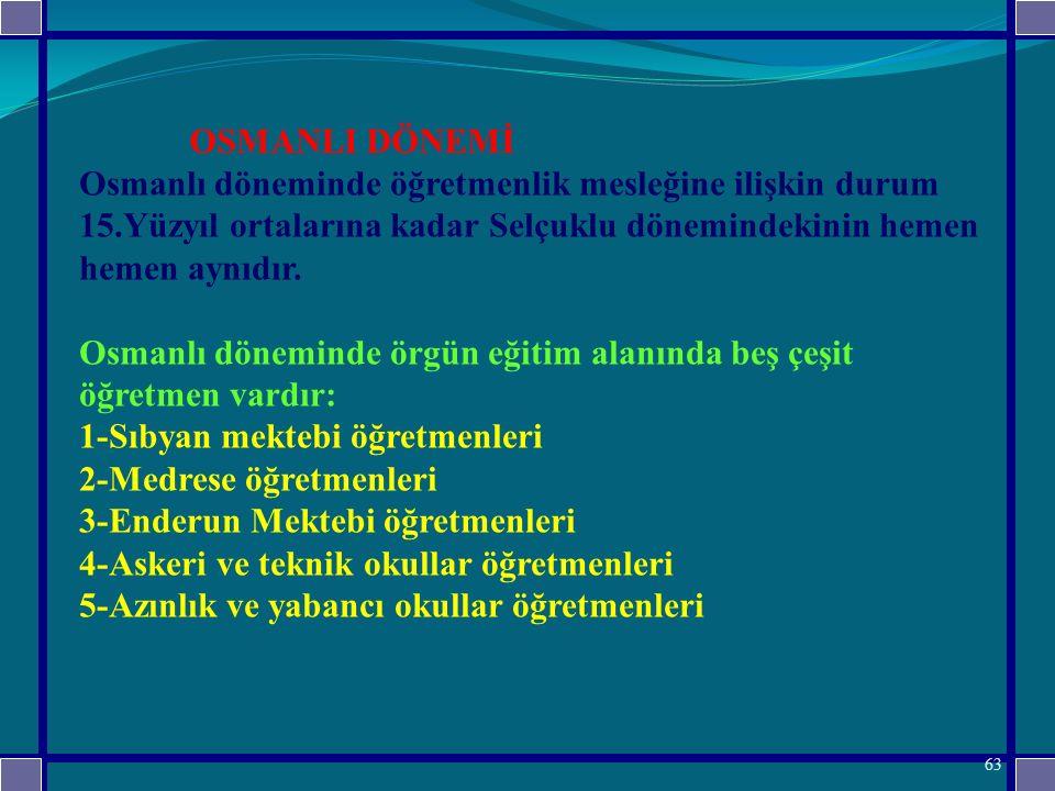 OSMANLI DÖNEMİ Osmanlı döneminde öğretmenlik mesleğine ilişkin durum 15.Yüzyıl ortalarına kadar Selçuklu dönemindekinin hemen hemen aynıdır.