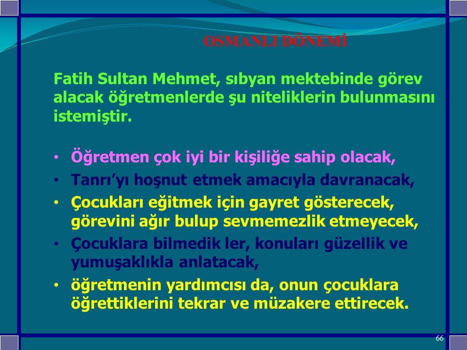 OSMANLI DÖNEMİ Fatih Sultan Mehmet, sıbyan mektebinde görev alacak öğretmenlerde şu niteliklerin bulunmasını istemiştir.