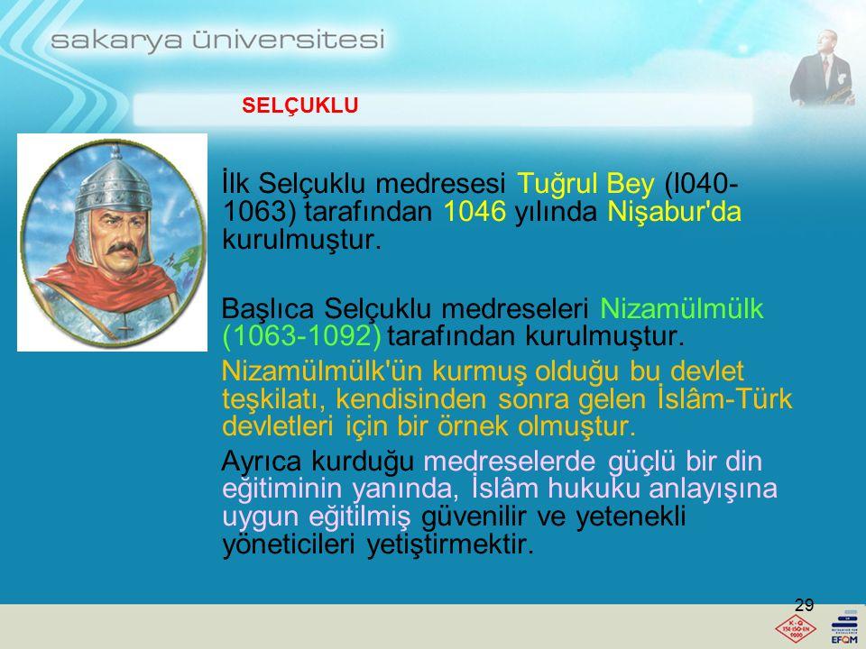 SELÇUKLU İlk Selçuklu medresesi Tuğrul Bey (l040- 1063) tarafından 1046 yılında Nişabur da kurulmuştur.