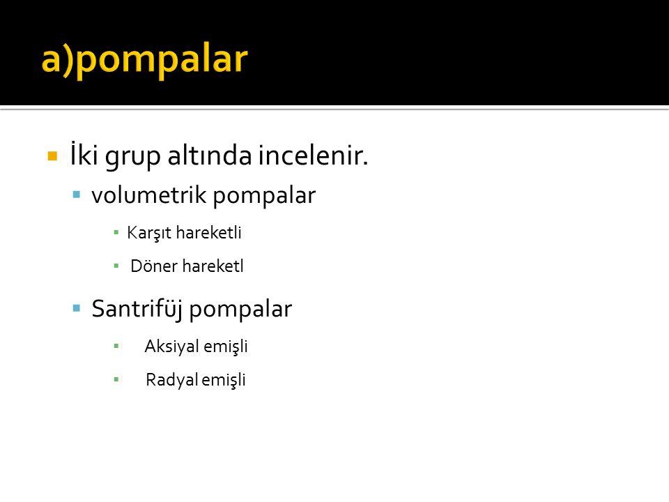 a)pompalar İki grup altında incelenir. volumetrik pompalar