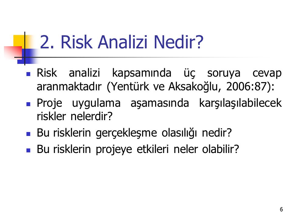 2. Risk Analizi Nedir Risk analizi kapsamında üç soruya cevap aranmaktadır (Yentürk ve Aksakoğlu, 2006:87):