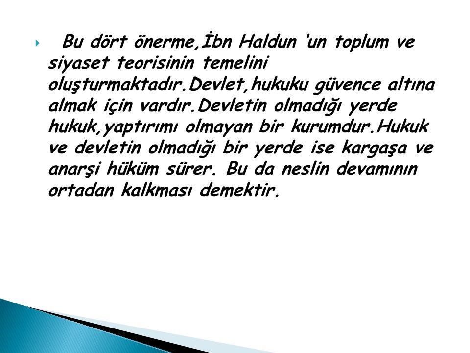 Bu dört önerme,İbn Haldun 'un toplum ve siyaset teorisinin temelini oluşturmaktadır.Devlet,hukuku güvence altına almak için vardır.Devletin olmadığı yerde hukuk,yaptırımı olmayan bir kurumdur.Hukuk ve devletin olmadığı bir yerde ise kargaşa ve anarşi hüküm sürer.