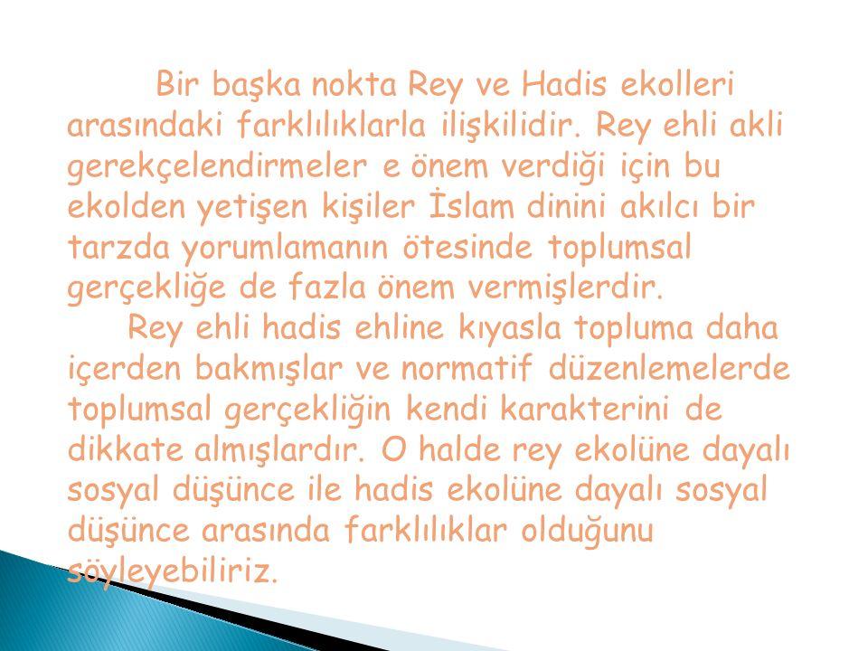 Bir başka nokta Rey ve Hadis ekolleri arasındaki farklılıklarla ilişkilidir. Rey ehli akli gerekçelendirmeler e önem verdiği için bu ekolden yetişen kişiler İslam dinini akılcı bir tarzda yorumlamanın ötesinde toplumsal gerçekliğe de fazla önem vermişlerdir.