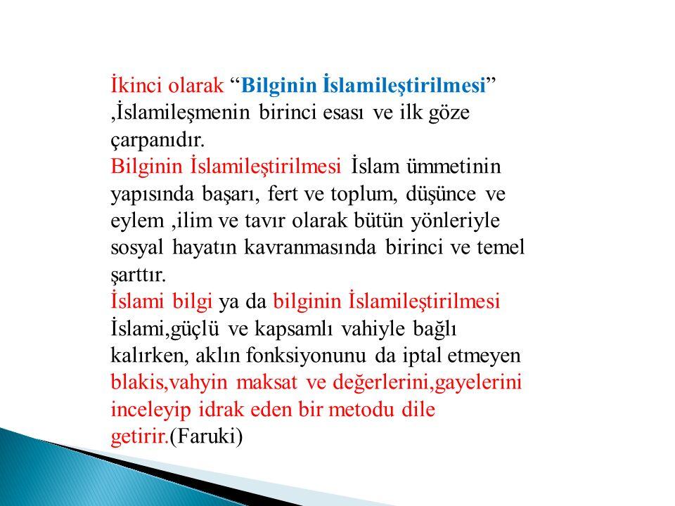 İkinci olarak Bilginin İslamileştirilmesi ,İslamileşmenin birinci esası ve ilk göze çarpanıdır.