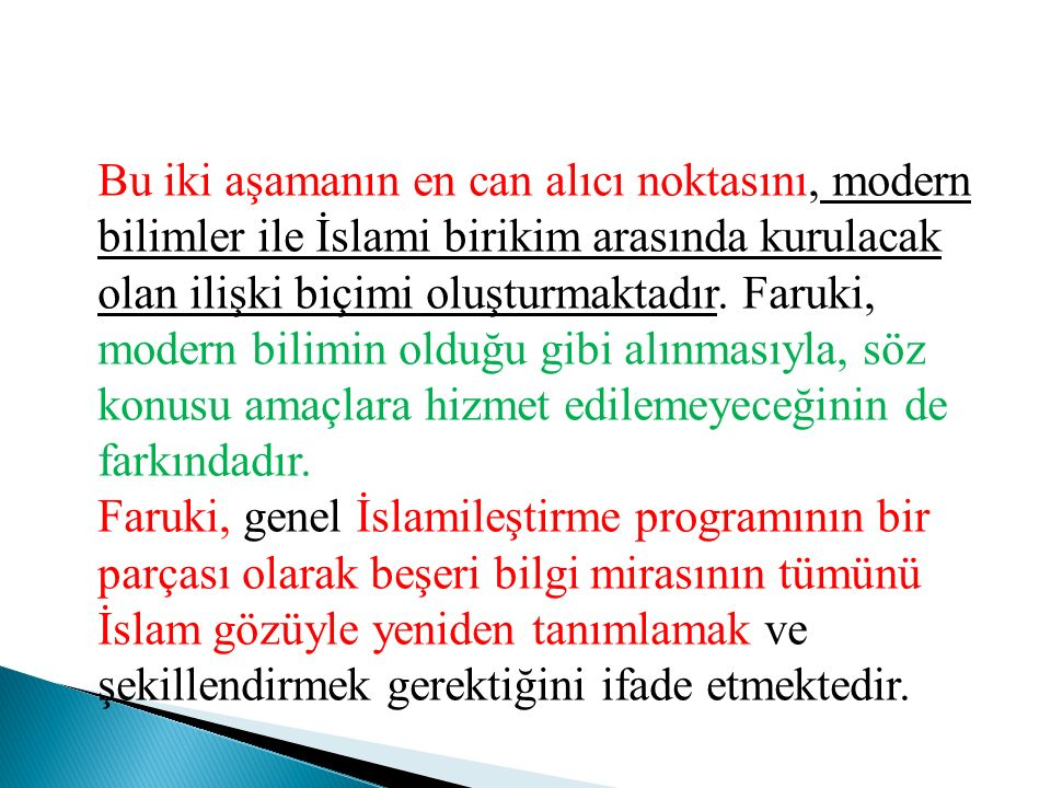 Bu iki aşamanın en can alıcı noktasını, modern bilimler ile İslami birikim arasında kurulacak olan ilişki biçimi oluşturmaktadır. Faruki, modern bilimin olduğu gibi alınmasıyla, söz konusu amaçlara hizmet edilemeyeceğinin de farkındadır.