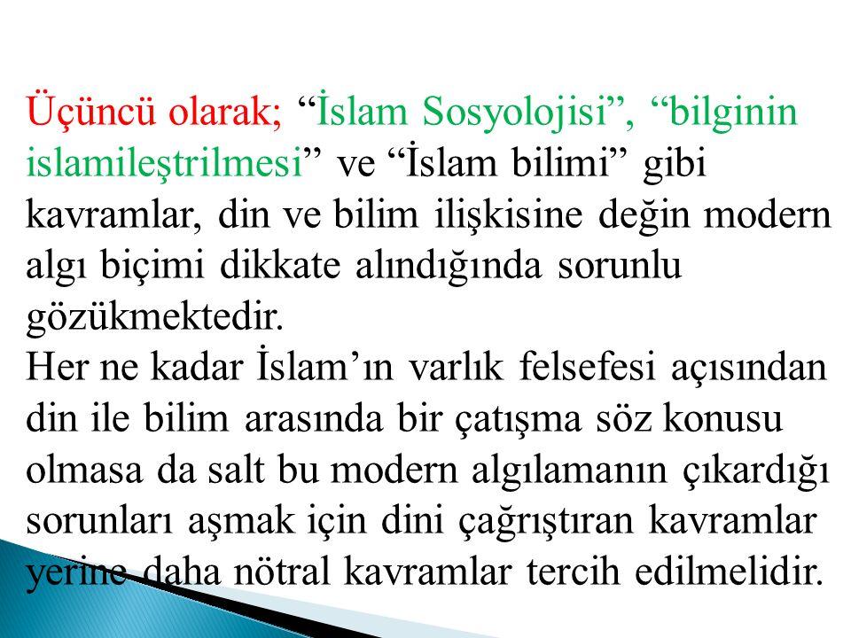 Üçüncü olarak; İslam Sosyolojisi , bilginin islamileştrilmesi ve İslam bilimi gibi kavramlar, din ve bilim ilişkisine değin modern algı biçimi dikkate alındığında sorunlu gözükmektedir.