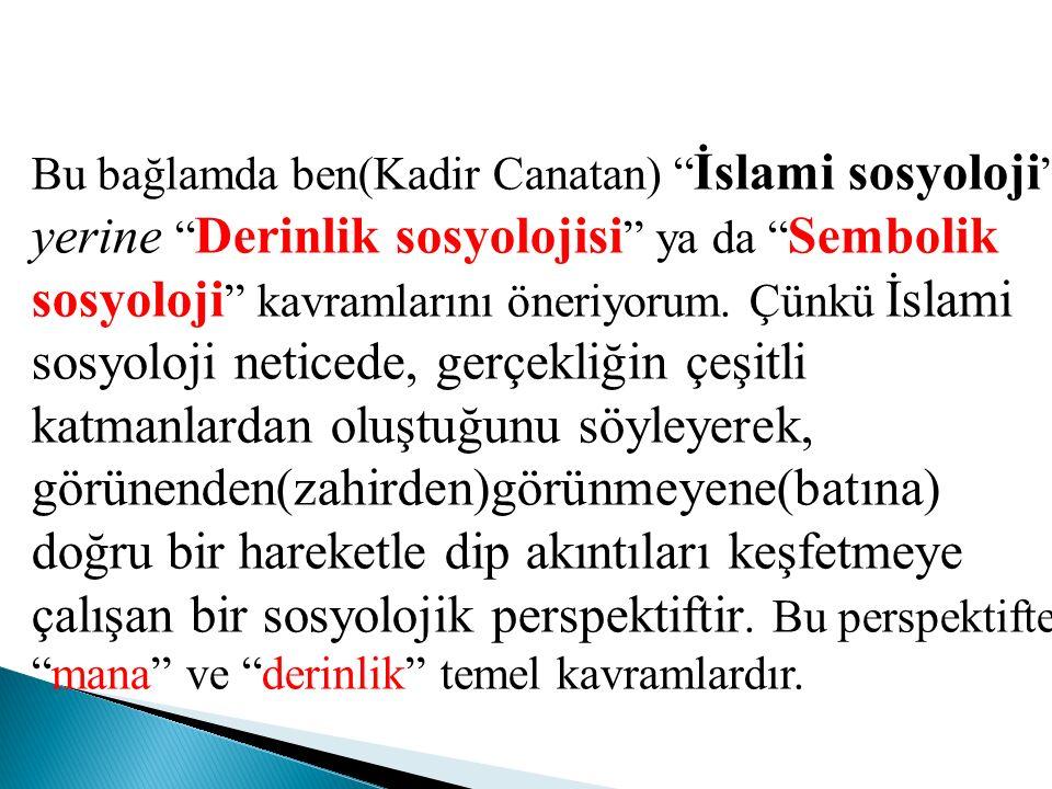 Bu bağlamda ben(Kadir Canatan) İslami sosyoloji yerine Derinlik sosyolojisi ya da Sembolik sosyoloji kavramlarını öneriyorum.