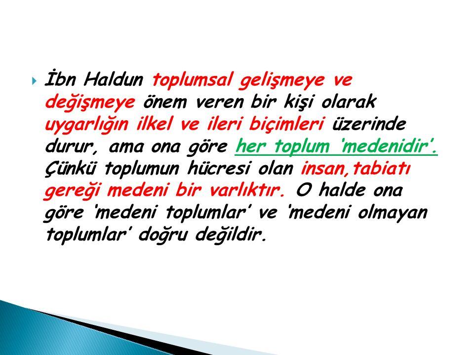İbn Haldun toplumsal gelişmeye ve değişmeye önem veren bir kişi olarak uygarlığın ilkel ve ileri biçimleri üzerinde durur, ama ona göre her toplum 'medenidir'.