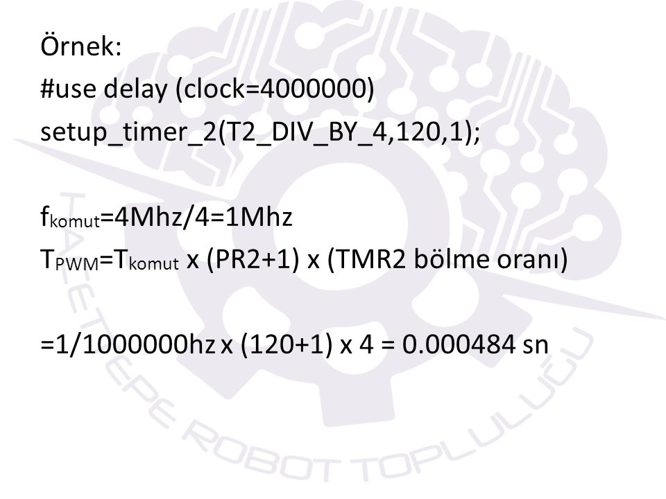 Örnek: #use delay (clock=4000000) setup_timer_2(T2_DIV_BY_4,120,1); fkomut=4Mhz/4=1Mhz TPWM=Tkomut x (PR2+1) x (TMR2 bölme oranı) =1/1000000hz x (120+1) x 4 = 0.000484 sn