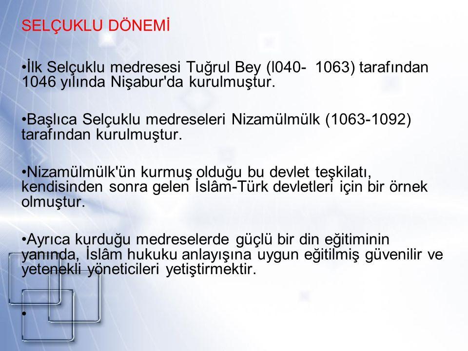 SELÇUKLU DÖNEMİ İlk Selçuklu medresesi Tuğrul Bey (l040- 1063) tarafından 1046 yılında Nişabur da kurulmuştur.