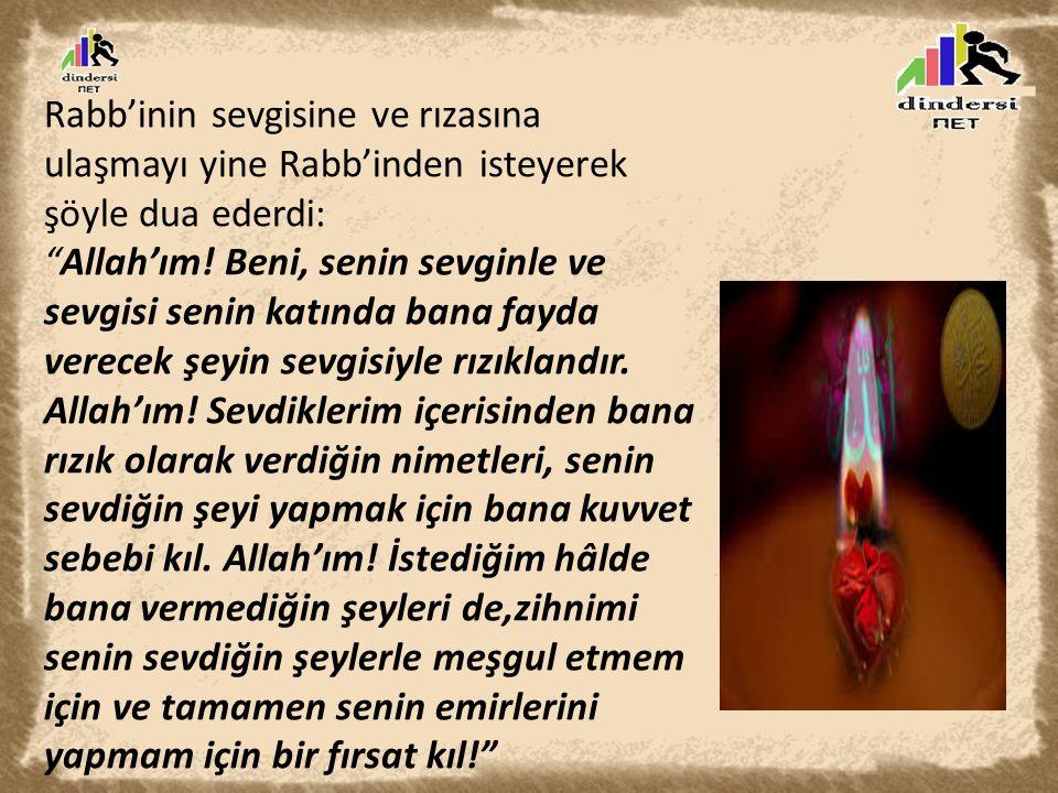 Rabb'inin sevgisine ve rızasına ulaşmayı yine Rabb'inden isteyerek şöyle dua ederdi: Allah'ım.