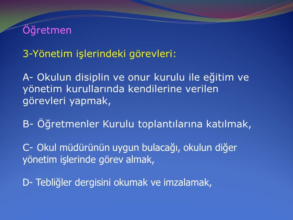 Öğretmen 3-Yönetim işlerindeki görevleri: A- Okulun disiplin ve onur kurulu ile eğitim ve yönetim kurullarında kendilerine verilen görevleri yapmak,