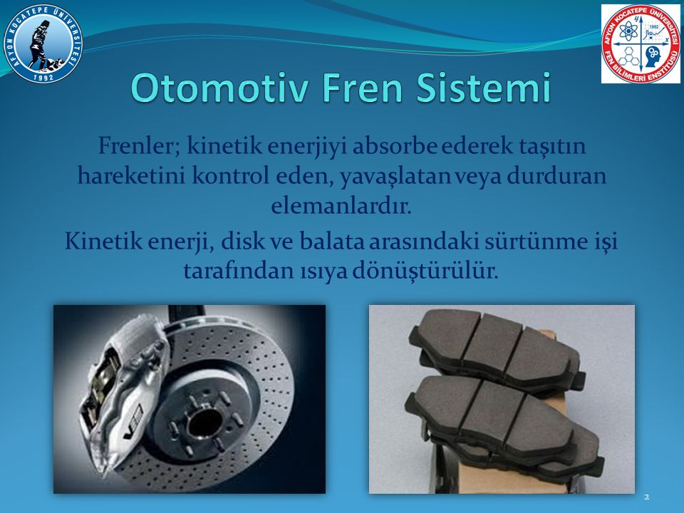 Otomotiv Fren Sistemi Frenler; kinetik enerjiyi absorbe ederek taşıtın hareketini kontrol eden, yavaşlatan veya durduran elemanlardır.
