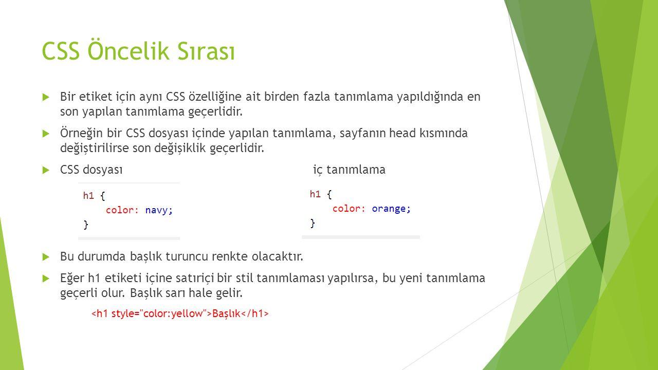CSS Öncelik Sırası Bir etiket için aynı CSS özelliğine ait birden fazla tanımlama yapıldığında en son yapılan tanımlama geçerlidir.
