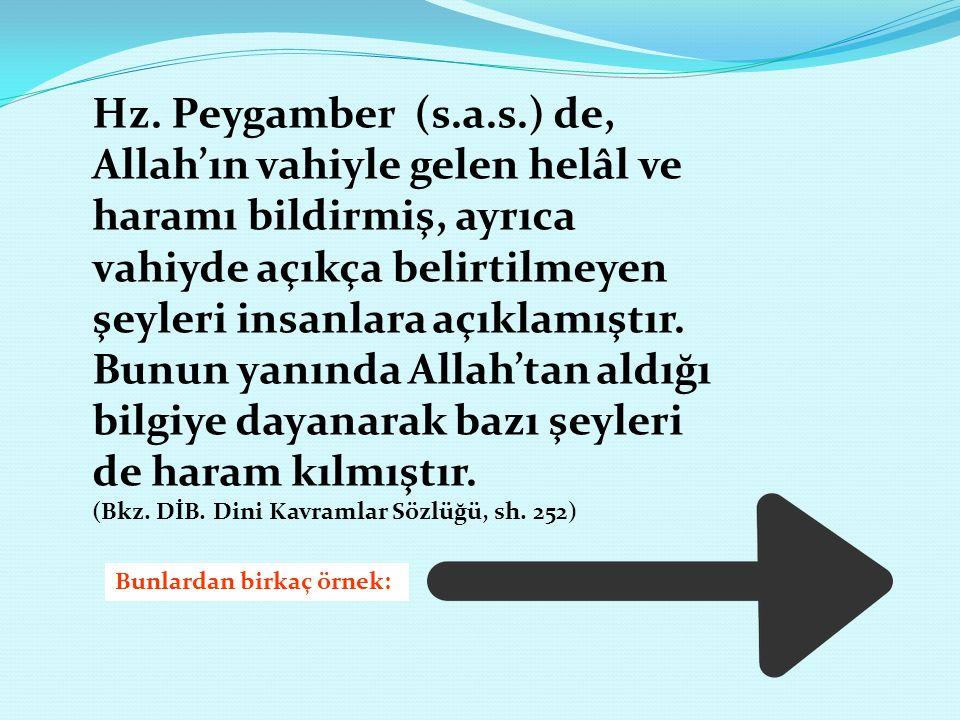 Hz. Peygamber (s.a.s.) de, Allah'ın vahiyle gelen helâl ve haramı bildirmiş, ayrıca vahiyde açıkça belirtilmeyen şeyleri insanlara açıklamıştır. Bunun yanında Allah'tan aldığı bilgiye dayanarak bazı şeyleri de haram kılmıştır.