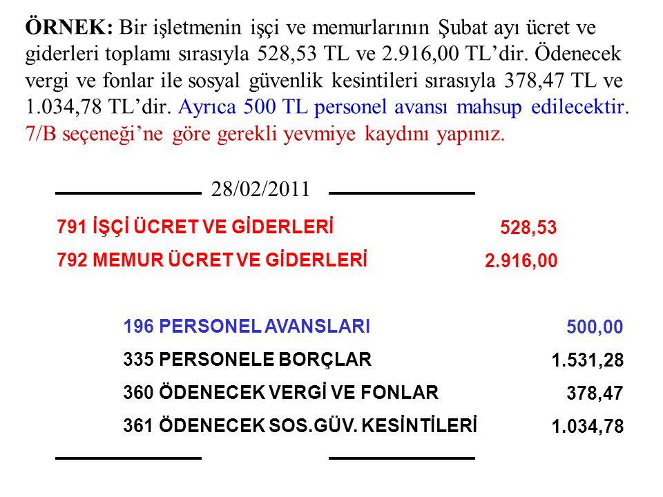 ÖRNEK: Bir işletmenin işçi ve memurlarının Şubat ayı ücret ve giderleri toplamı sırasıyla 528,53 TL ve 2.916,00 TL'dir. Ödenecek vergi ve fonlar ile sosyal güvenlik kesintileri sırasıyla 378,47 TL ve 1.034,78 TL'dir. Ayrıca 500 TL personel avansı mahsup edilecektir. 7/B seçeneği'ne göre gerekli yevmiye kaydını yapınız.