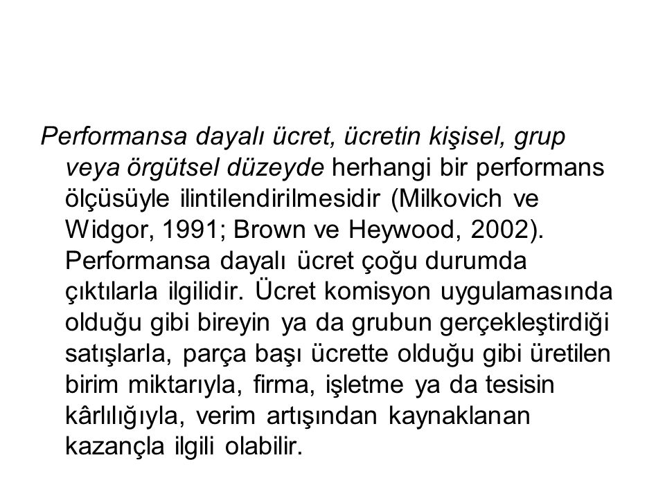 Performansa dayalı ücret, ücretin kişisel, grup veya örgütsel düzeyde herhangi bir performans ölçüsüyle ilintilendirilmesidir (Milkovich ve Widgor, 1991; Brown ve Heywood, 2002).