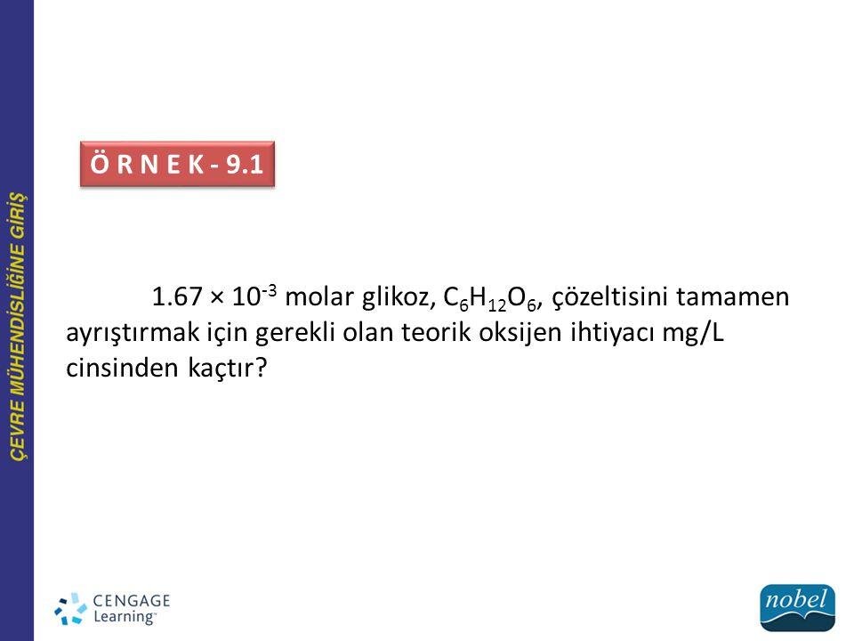 Ö R N E K - 9.1 1.67 × 10-3 molar glikoz, C6H12O6, çözeltisini tamamen ayrıştırmak için gerekli olan teorik oksijen ihtiyacı mg/L cinsinden kaçtır