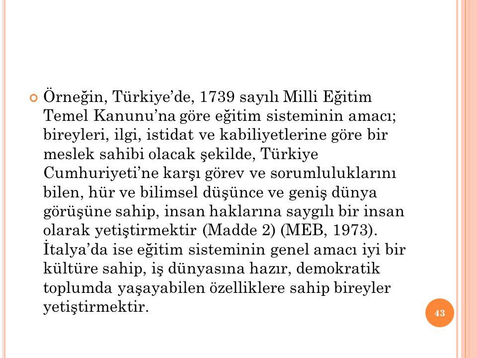 Örneğin, Türkiye'de, 1739 sayılı Milli Eğitim Temel Kanunu'na göre eğitim sisteminin amacı; bireyleri, ilgi, istidat ve kabiliyetlerine göre bir meslek sahibi olacak şekilde, Türkiye Cumhuriyeti'ne karşı görev ve sorumluluklarını bilen, hür ve bilimsel düşünce ve geniş dünya görüşüne sahip, insan haklarına saygılı bir insan olarak yetiştirmektir (Madde 2) (MEB, 1973).