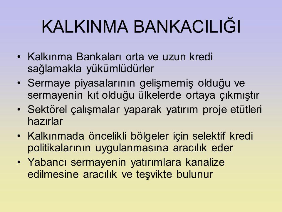 KALKINMA BANKACILIĞI Kalkınma Bankaları orta ve uzun kredi sağlamakla yükümlüdürler.
