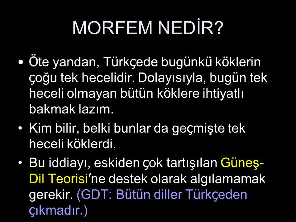 MORFEM NEDİR Öte yandan, Türkçede bugünkü köklerin çoğu tek hecelidir. Dolayısıyla, bugün tek heceli olmayan bütün köklere ihtiyatlı bakmak lazım.