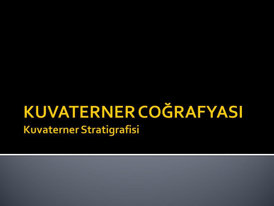 KUVATERNER COĞRAFYASI Kuvaterner Stratigrafisi