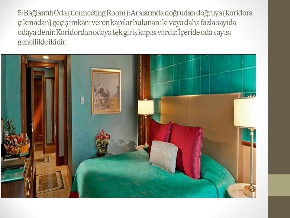5:Bağlantılı Oda (Connecting Room) :Aralarında doğrudan doğruya (koridora çıkmadan) geçiş imkanı veren kapılar bulunan iki veya daha fazla sayıda odaya denir.