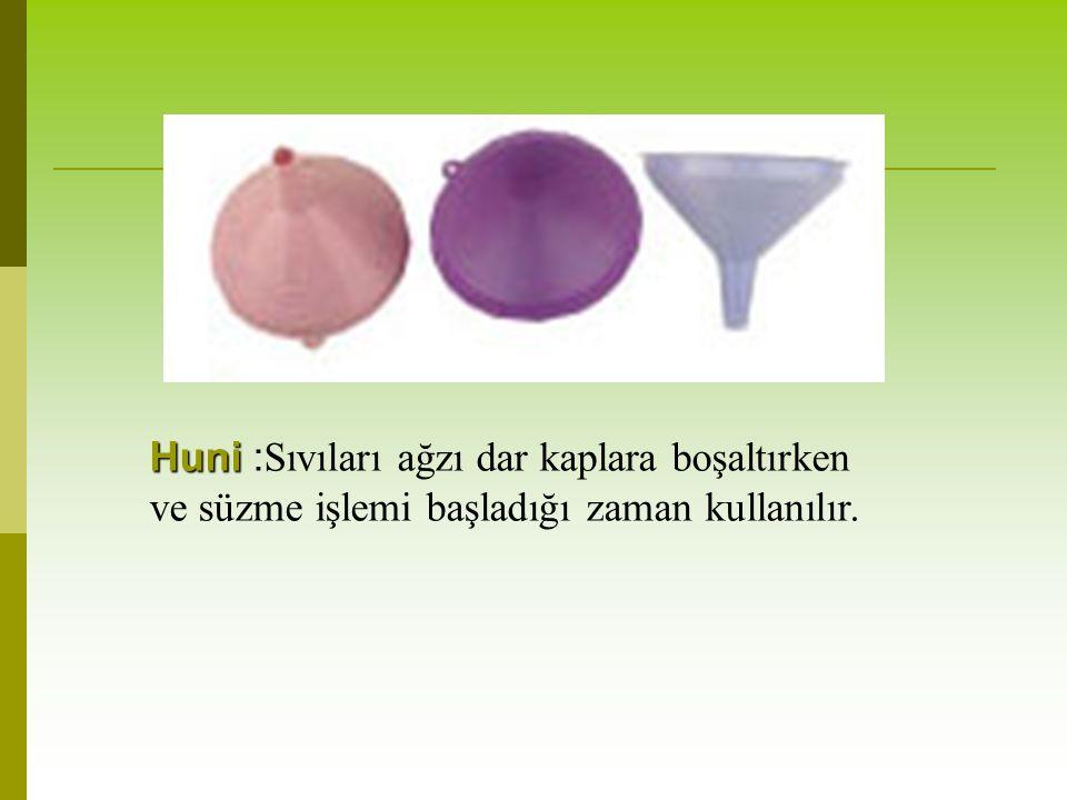 Huni :Sıvıları ağzı dar kaplara boşaltırken ve süzme işlemi başladığı zaman kullanılır.