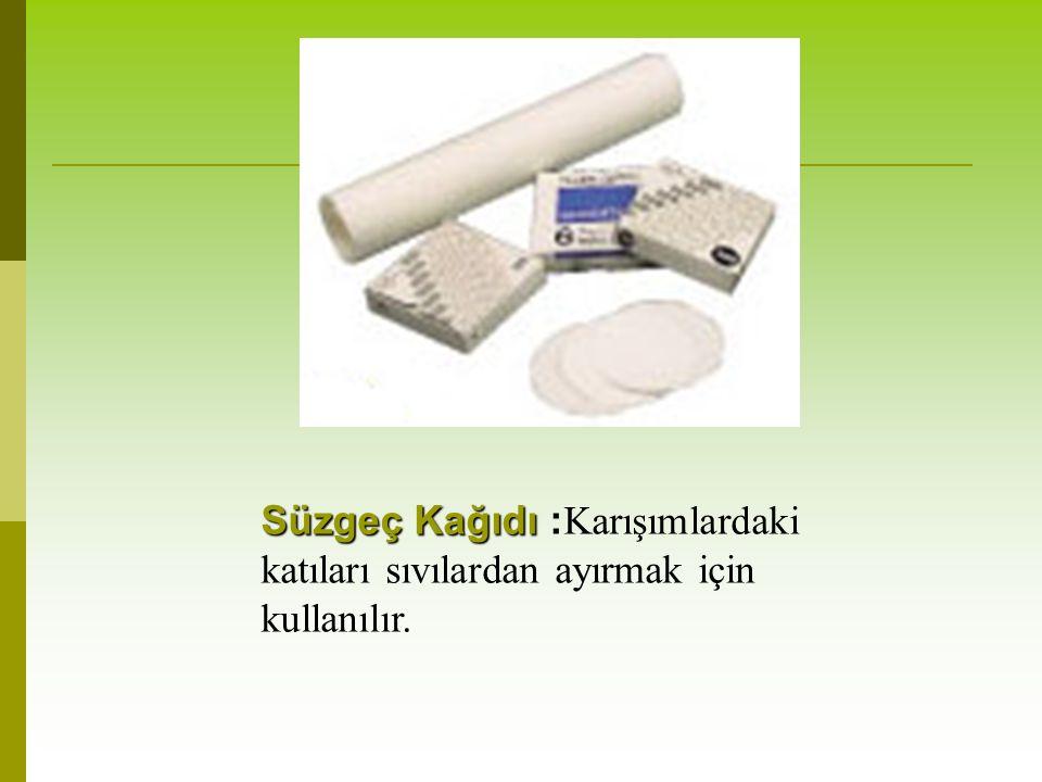 Süzgeç Kağıdı :Karışımlardaki katıları sıvılardan ayırmak için kullanılır.