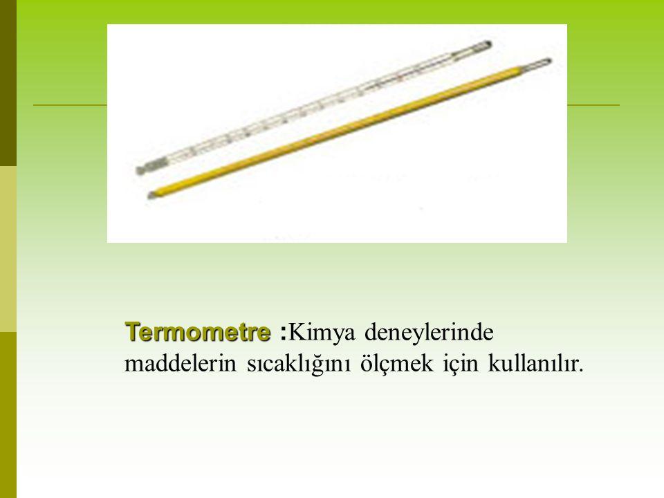 Termometre :Kimya deneylerinde maddelerin sıcaklığını ölçmek için kullanılır.