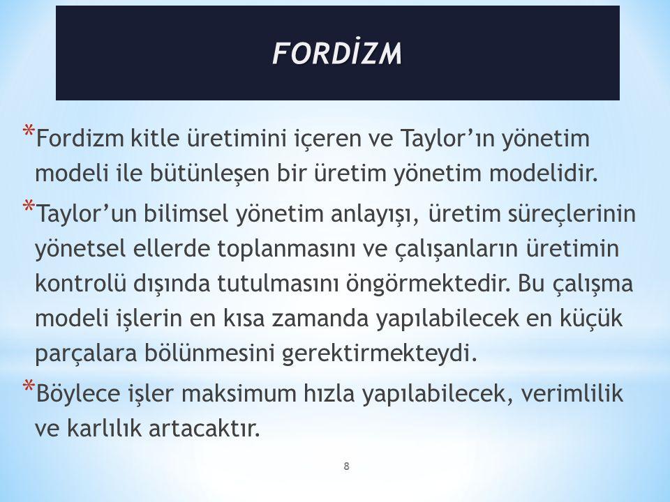 FORDİZM Fordizm kitle üretimini içeren ve Taylor'ın yönetim modeli ile bütünleşen bir üretim yönetim modelidir.