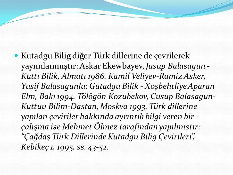Kutadgu Bilig diğer Türk dillerine de çevrilerek yayımlanmıştır: Askar Ekewbayev, Jusup Balasagun - Kuttı Bilik, Almatı 1986.
