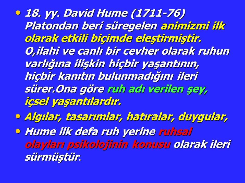 18. yy. David Hume (1711-76) Platondan beri süregelen animizmi ilk olarak etkili biçimde eleştirmiştir. O,ilahi ve canlı bir cevher olarak ruhun varlığına ilişkin hiçbir yaşantının, hiçbir kanıtın bulunmadığını ileri sürer.Ona göre ruh adı verilen şey, içsel yaşantılardır.