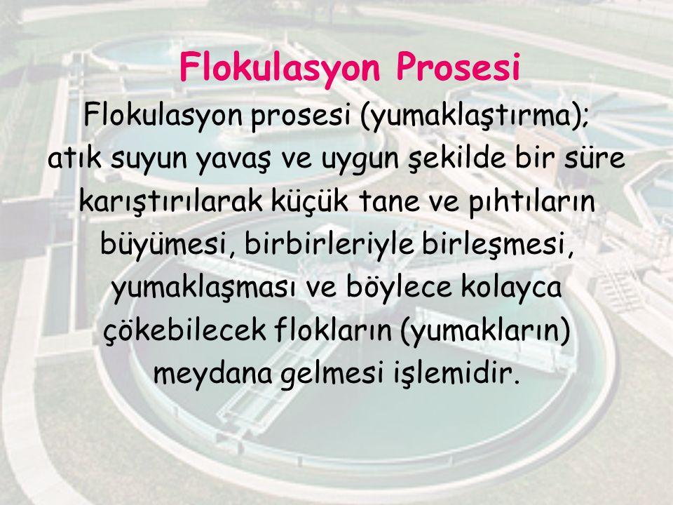Flokulasyon Prosesi Flokulasyon prosesi (yumaklaştırma); atık suyun yavaş ve uygun şekilde bir süre karıştırılarak küçük tane ve pıhtıların büyümesi, birbirleriyle birleşmesi, yumaklaşması ve böylece kolayca çökebilecek flokların (yumakların) meydana gelmesi işlemidir.