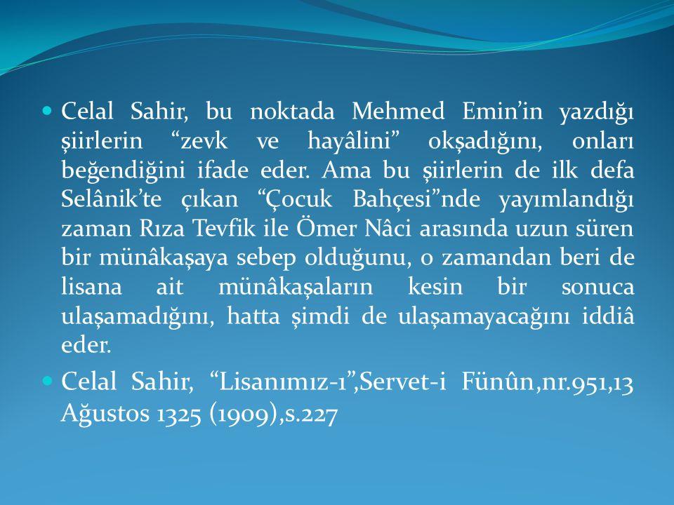 Celal Sahir, bu noktada Mehmed Emin'in yazdığı şiirlerin zevk ve hayâlini okşadığını, onları beğendiğini ifade eder. Ama bu şiirlerin de ilk defa Selânik'te çıkan Çocuk Bahçesi nde yayımlandığı zaman Rıza Tevfik ile Ömer Nâci arasında uzun süren bir münâkaşaya sebep olduğunu, o zamandan beri de lisana ait münâkaşaların kesin bir sonuca ulaşamadığını, hatta şimdi de ulaşamayacağını iddiâ eder.
