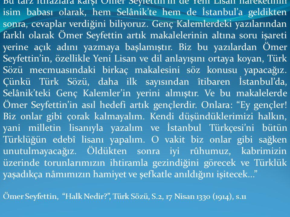 Bu tarz itirazlara karşı Ömer Seyfettin'in de Yeni Lisan hareketinin isim babası olarak, hem Selânik'te hem de İstanbul'a geldikten sonra, cevaplar verdiğini biliyoruz. Genç Kalemlerdeki yazılarından farklı olarak Ömer Seyfettin artık makalelerinin altına soru işareti yerine açık adını yazmaya başlamıştır. Biz bu yazılardan Ömer Seyfettin'in, özellikle Yeni Lisan ve dil anlayışını ortaya koyan, Türk Sözü mecmuasındaki birkaç makalesini söz konusu yapacağız. Çünkü Türk Sözü, daha ilk sayısından îtibaren İstanbul'da, Selânik'teki Genç Kalemler'in yerini almıştır. Ve bu makalelerde Ömer Seyfettin'in asıl hedefi artık gençlerdir. Onlara: Ey gençler! Biz onlar gibi çorak kalmayalım. Kendi düşündüklerimizi halkın, yani milletin lisanıyla yazalım ve İstanbul Türkçesi'ni bütün Türklüğün edebî lisanı yapalım. O vakit biz onlar gibi sağken unutulmayacağız. Öldükten sonra iyi rûhumuz, kabrimizin üzerinde torunlarımızın ihtiramla gezindiğini görecek ve Türklük yaşadıkça nâmımızın hamiyet ve şefkatle anıldığını işitecek...