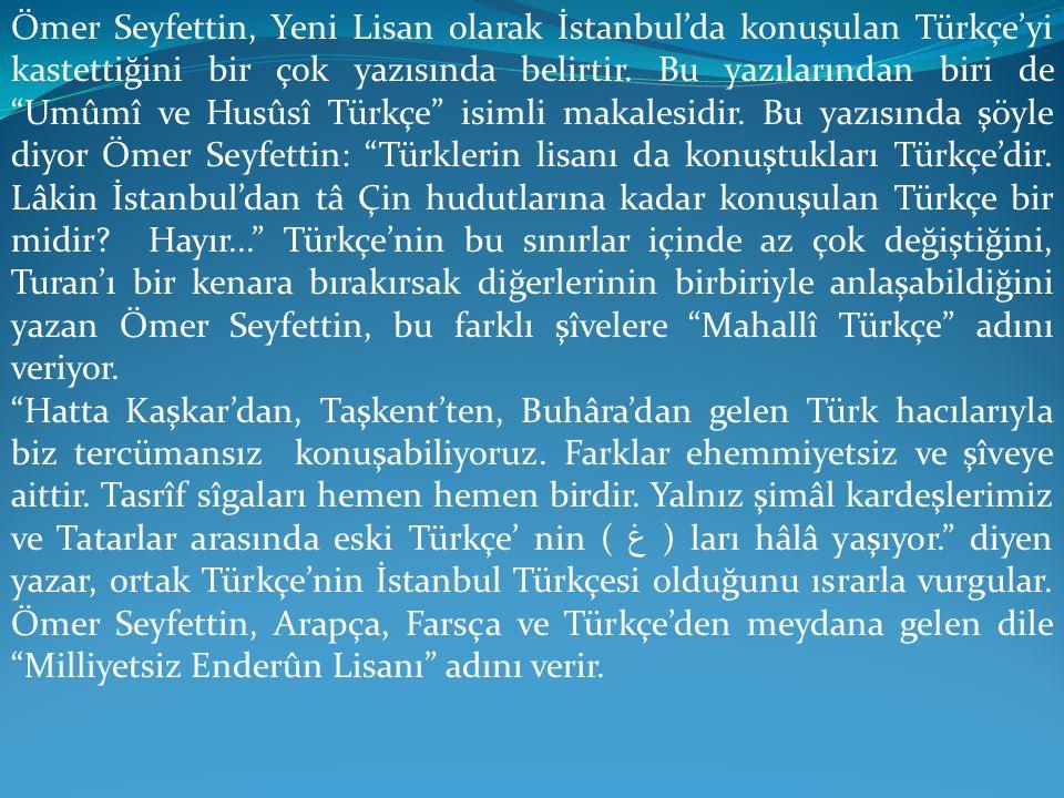 Ömer Seyfettin, Yeni Lisan olarak İstanbul'da konuşulan Türkçe'yi kastettiğini bir çok yazısında belirtir. Bu yazılarından biri de Umûmî ve Husûsî Türkçe isimli makalesidir. Bu yazısında şöyle diyor Ömer Seyfettin: Türklerin lisanı da konuştukları Türkçe'dir. Lâkin İstanbul'dan tâ Çin hudutlarına kadar konuşulan Türkçe bir midir Hayır... Türkçe'nin bu sınırlar içinde az çok değiştiğini, Turan'ı bir kenara bırakırsak diğerlerinin birbiriyle anlaşabildiğini yazan Ömer Seyfettin, bu farklı şîvelere Mahallî Türkçe adını veriyor.