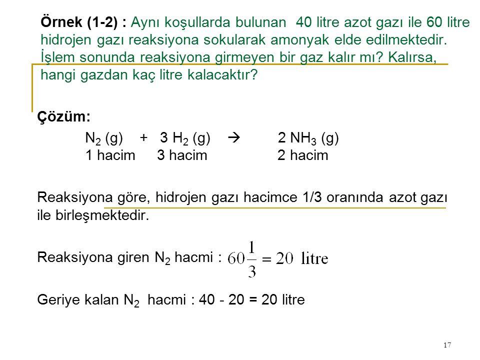 Örnek (1-2) : Aynı koşullarda bulunan 40 litre azot gazı ile 60 litre hidrojen gazı reaksiyona sokularak amonyak elde edilmektedir. İşlem sonunda reaksiyona girmeyen bir gaz kalır mı Kalırsa, hangi gazdan kaç litre kalacaktır