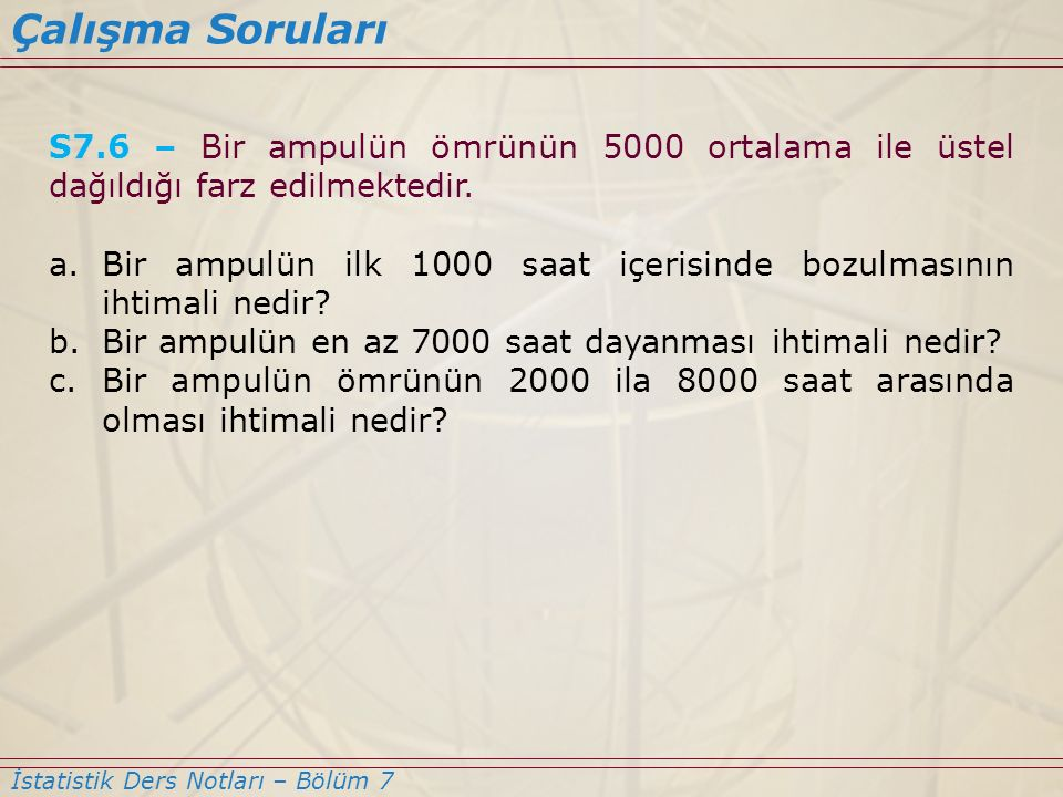 Çalışma Soruları S7.6 – Bir ampulün ömrünün 5000 ortalama ile üstel dağıldığı farz edilmektedir.