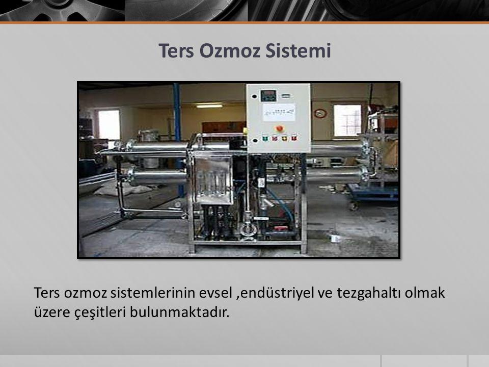 Ters Ozmoz Sistemi Ters ozmoz sistemlerinin evsel ,endüstriyel ve tezgahaltı olmak üzere çeşitleri bulunmaktadır.