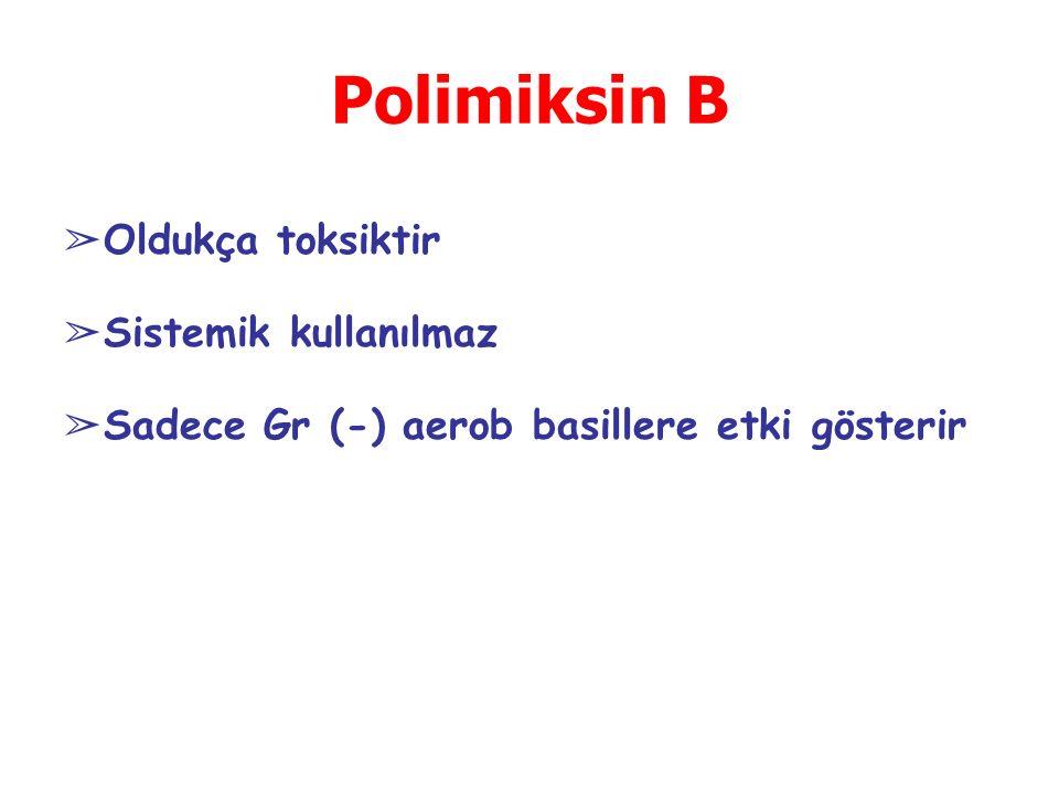 Polimiksin B Oldukça toksiktir Sistemik kullanılmaz