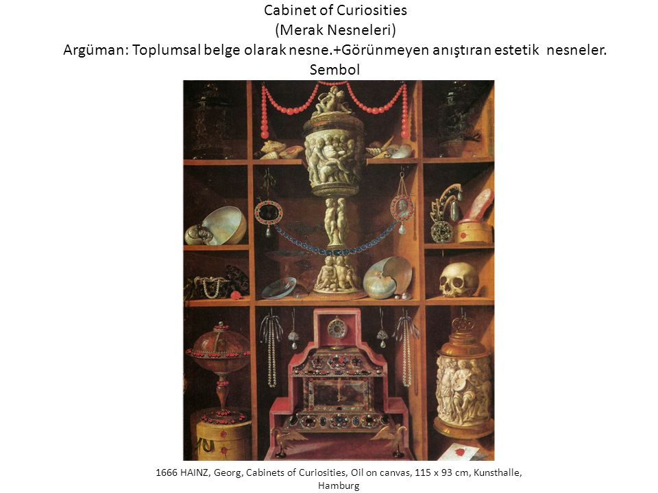 Cabinet of Curiosities (Merak Nesneleri) Argüman: Toplumsal belge olarak nesne.+Görünmeyen anıştıran estetik nesneler. Sembol