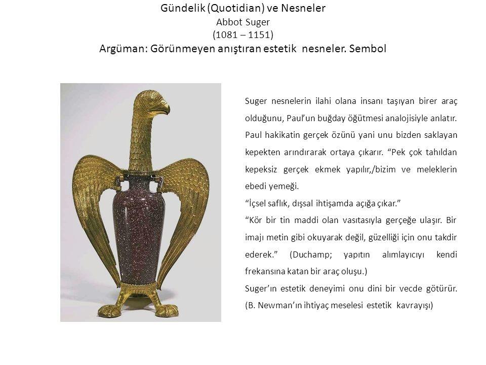 Gündelik (Quotidian) ve Nesneler Abbot Suger (1081 – 1151) Argüman: Görünmeyen anıştıran estetik nesneler. Sembol