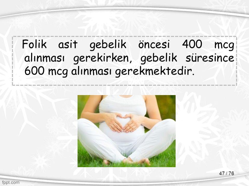 Folik asit gebelik öncesi 400 mcg alınması gerekirken, gebelik süresince 600 mcg alınması gerekmektedir.