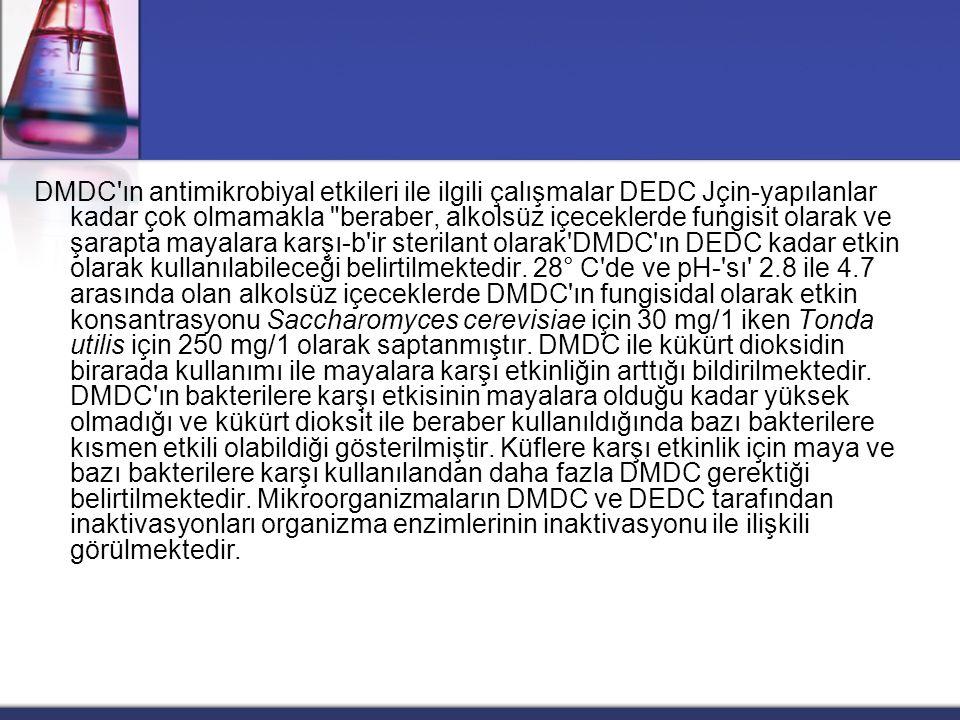 DMDC ın antimikrobiyal etkileri ile ilgili çalışmalar DEDC Jçin-yapılanlar kadar çok olmamakla beraber, alkolsüz içeceklerde fungisit olarak ve şarapta mayalara karşı-b ir sterilant olarak DMDC ın DEDC kadar etkin olarak kullanılabileceği belirtilmektedir.