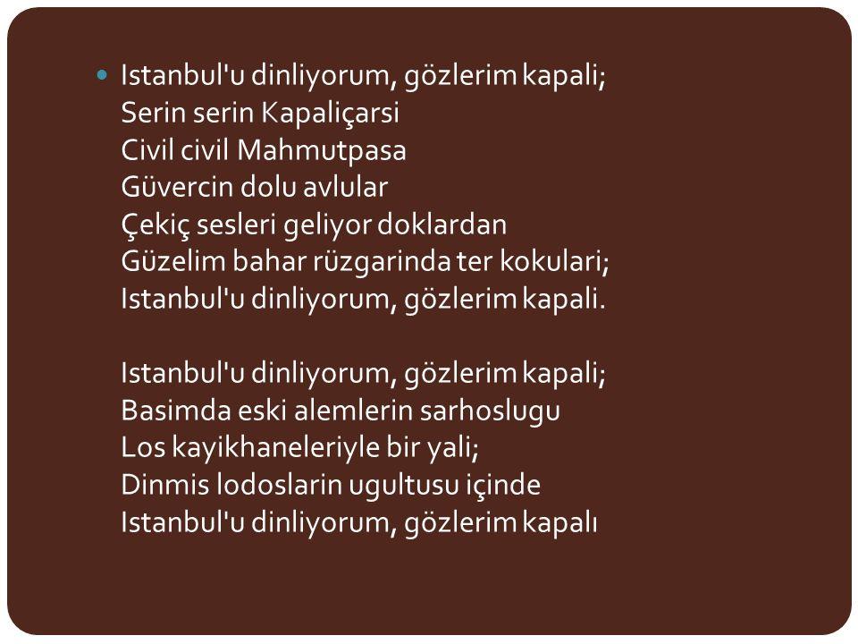 Istanbul u dinliyorum, gözlerim kapali; Serin serin Kapaliçarsi Civil civil Mahmutpasa Güvercin dolu avlular Çekiç sesleri geliyor doklardan Güzelim bahar rüzgarinda ter kokulari; Istanbul u dinliyorum, gözlerim kapali.